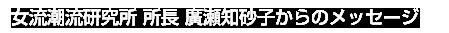 女流潮流研究所 所長 廣瀬知砂子からのメッセージ